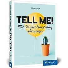 Tell me!: Wie Sie mit Storytelling überzeugen. Für alle, die in Beruf, Marketing und PR erfolgreich sein wollen
