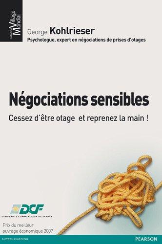 Négociations sensibles : Cessez d'être otage et reprenez la main par George Kohlrieser