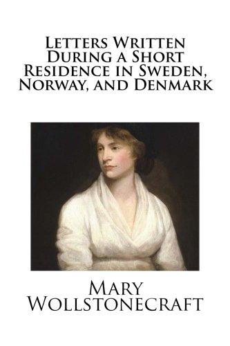 Letters Written During a Short Residence in Sweden, Norway, and Denmark por Mary Wollstonecraft