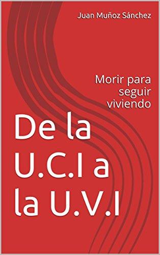 De la U.C.I a la U.V.I: Morir para seguir viviendo por Juan Muñoz Sánchez