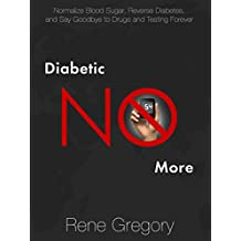 Diabetes: Diabetic No More: Normalize Blood Sugar, Reverse Diabetes, and Say Goodbye to Drugs and Testing Forever (How to cure diabetes with healthy living and a diabetes diet) (English Edition)