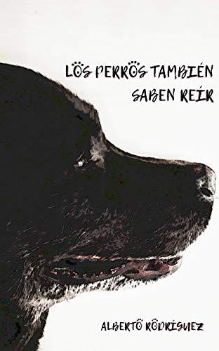 Los perros también saben reír por Alberto Rodríguez Gómez