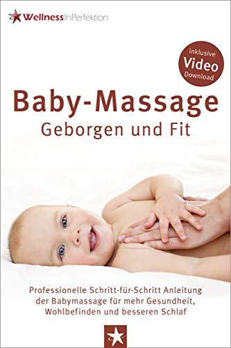 Baby-Massage - Geborgen und Fit: Professionelle Schritt-für-Schritt Anleitung der Babymassage für mehr Gesundheit, Wohlbefinden und besseren Schlaf