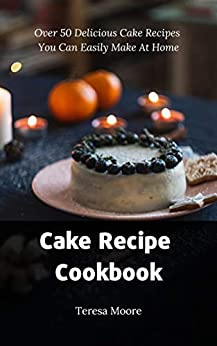 Cake Recipe Cookbook:  Over 50 Delicious Cake Recipes You Can Easily Make At Home (Delicious Recipes Book 45) (English Edition) di [Moore, Teresa ]