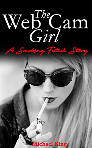 The Web Cam Girl : A Smoking Fetish Story eBook: Michael King