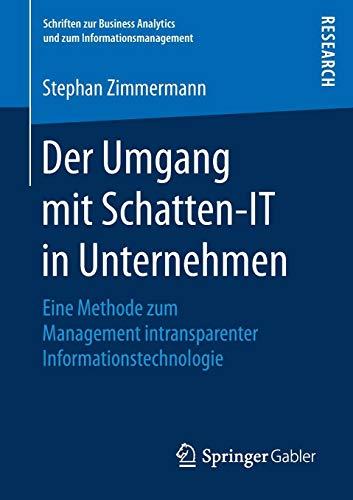 Der Umgang mit Schatten-IT in Unternehmen: Eine Methode zum Management intransparenter Informationstechnologie (Schriften zur Business Analytics und zum Informationsmanagement)