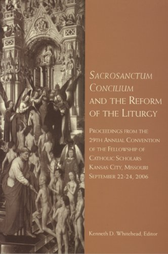 Sacrosanctum Concilium and the Reform of the Liturgy: Proceedings from the 29th Annual Convention of the Fellowship of Catholic Scholars Kansas city, Missouri September 22-24, 2006