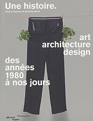 Une histoire : Art, architecture, design, des années 1980 à nos jours
