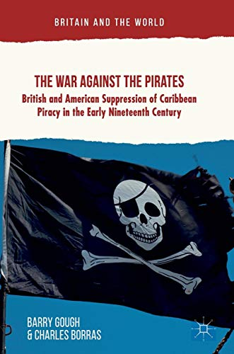 The War Against the Pirates: British and American Suppression of Caribbean Piracy in the Early Nineteenth Century (Britain and the World)