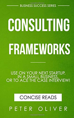Consulting Frameworks: Use on your next startup, in an existing small business, or to ace the case interview (Business Success, Band 7)