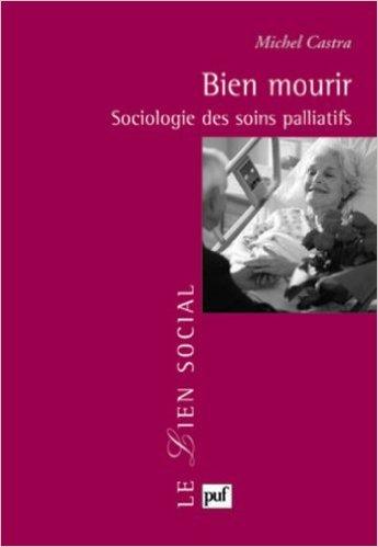 Bien mourir : Sociologie des soins palliatifs de Michel Castra ( 15 mai 2003 )