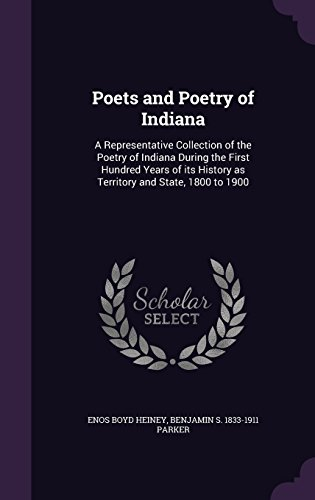 Poets and Poetry of Indiana: A Representative Collection of the Poetry of Indiana During the First Hundred Years of its History as Territory and State, 1800 to 1900
