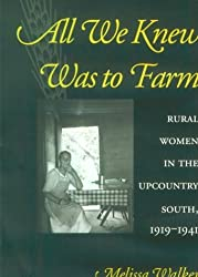 All We Knew Was to Farm: Rural Women in the Upcountry South, 1919-1941 (Revisiting Rural America) by Melissa Walker (2000-04-10)
