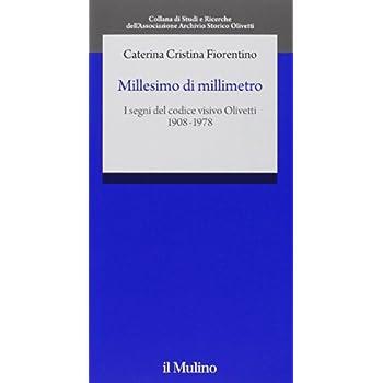 Millesimo Di Millimetro. I Segni Del Codice Visivo Olivetti (1908-1978)