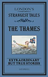London's Strangest Tales: The Thames: Extraordinary but True Stories (Strangest series) by Iain Spragg (2014-10-01)