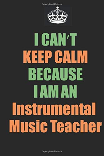 I Can't Keep Calm Because I Am An Instrumental Music Teacher: Inspirational life quote blank lined Notebook 6x9 matte finish (Instrumentals James Brown)