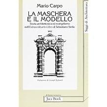 La maschera e il modello: Teoria architettonica ed evangelismo nell'Extraordinario libro di Sebastiano Serlio (1551) (Saggi di architettura)