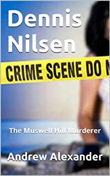 Dennis Nilsen - The Muswell Hill Murderer. (True Crimes Book 6) by [Alexander, Andrew]