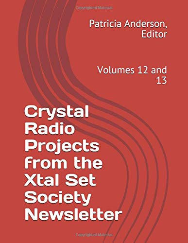 Crystal Radio Projects from the Xtal Set Society Newsletter: Volumes 12 and 13 Xtal Set