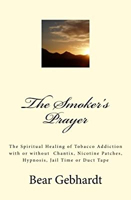 The Smoker's Prayer: The Spiritual Healing of Tobacco Addiction with or without Chantix, Nicotine Patches, Hypnosis, Jail Time or Duct Tape from Seven Traditions Press