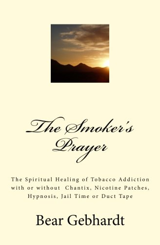 The Smoker's Prayer: The Spiritual Healing of Tobacco Addiction with or without Chantix, Nicotine Patches, Hypnosis, Jail Time or Duct Tape -