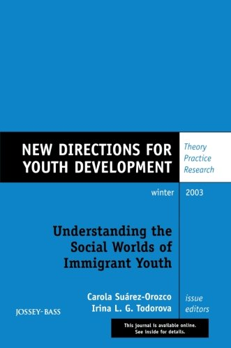 Understanding the Social Worlds of Immigrant Youth: New Directions for Youth Development, Number 100