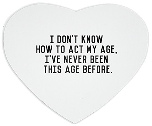 Heartshaped Mousepad with I don t know how to act my age I ve never been this age before.:::1434