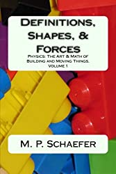 Definitions, Shapes, and Forces: Physics: The Art and Math of Building & Moving Things.  Volume 1