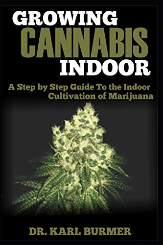 GROWING CANNABIS INDOOR: A Step by Step Guide To the Indoor Cultivation of Marijuana