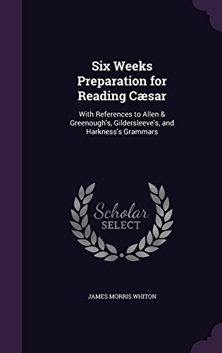 Six Weeks Preparation for Reading Cæsar: With References to Allen & Greenough's, Gildersleeve's, and Harkness's Grammars
