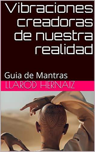 Vibraciones creadoras de nuestra realidad: Guia de Mantras por Llarod Hernaiz