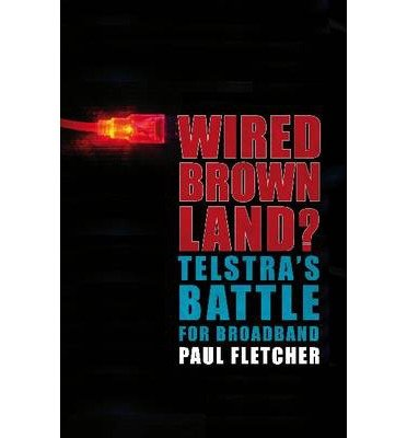 -wired-brown-land-telstras-battle-for-broadband-greenlight-by-fletcher-paul-author-sep-01-2009-paper