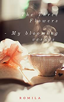 The Three Flowers: My Blooming Verses by [C, Romila]