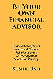 BE YOUR OWN FINANCIAL ADVISOR: FINANCIAL PLANNING, INVESTMENT OPTIONS, RISK MANAGEMENT, TAX MANAGEMENT, SUCCES