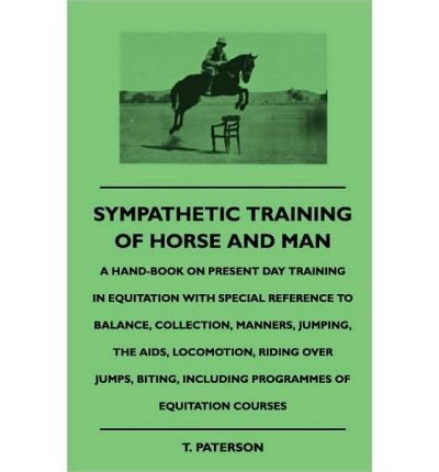 Sympathetic Training Of Horse And Man - A Hand-Book On Present Day Training In Equitation With Special Reference To Balance, Collection, Manners, Jumping, The Aids, Locomotion, Riding Over Jumps, Biting, Including Programmes Of Equitation Courses by Paterson, T. ( AUTHOR ) May-07-2010 Paperback (Jump Programm)