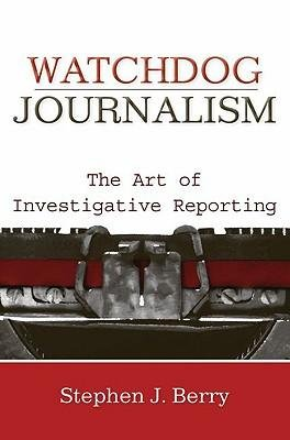 [(Watchdog Journalism: the Art of Investigative Reporting)] [Author: Stephen J. Berry] published on (December, 2008)