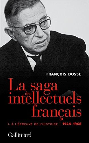 La saga des intellectuels français, I: À l'épreuve de l'histoire (1944-1968) par François Dosse