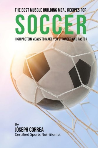 The Best Muscle Building Meal Recipes for Soccer: High Protein Meals to Make You Stronger and Faster por Joseph Correa (Certified Sports Nutritionist)