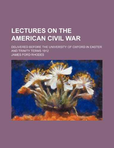 Lectures on the American Civil War; delivered before the University of Oxford in Easter and Trinity terms 1912