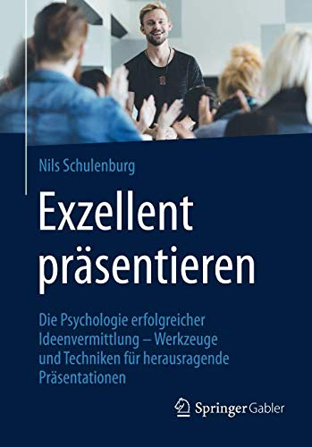 Exzellent präsentieren: Die Psychologie erfolgreicher Ideenvermittlung – Werkzeuge und Techniken für herausragende Präsentationen
