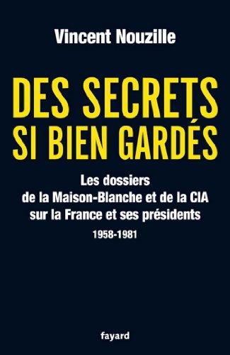 Des secrets si bien gardés. Les dossiers de la CIA et de la Maison-Blanche : Les dossiers de la CIA et de la Maison-Blanche sur la France et ses Présidents - 1958-1981 (Documents)