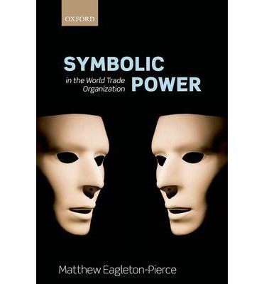 [ SYMBOLIC POWER IN THE WORLD TRADE ORGANIZATION ] BY Matthew Eagleton-Pierce ( Author ) Feb - 2013 [ Hardcover ]