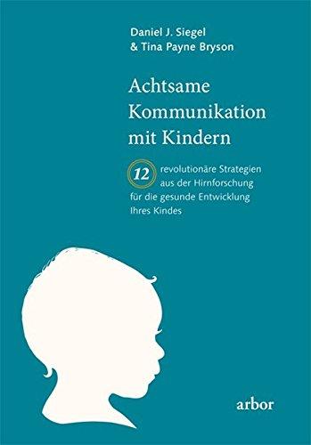 Achtsame Kommunikation mit Kindern: Zwölf revolutionäre Strategien aus der Hirnforschung für die gesunde Entwicklung Ihres Kindes