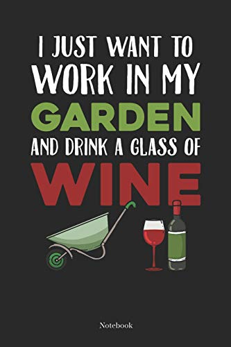 I Just Want To Work in My Garden And Drink A Glas Of Wine Notebook: Gardening Notebook Planting Journal Gift (6 x 9 -120 blank pages)