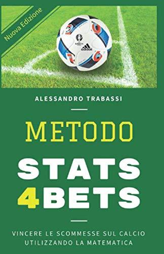 METODO STATS4BETS: VINCERE LE SCOMMESSE SUL CALCIO UTILIZZANDO LA MATEMATICA: COME STUDIARE E VINCERE LE SCHEDINE USANDO LE STATISTICHE