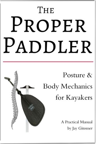 The Proper Paddler - Posture & Body Mechanics for Kayakers (English Edition) por Jay Gitomer