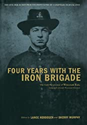 Four Years With The Iron Brigade: The Civil War Journal Of William Ray, Company F, Seventh Wisconsin Volunteers