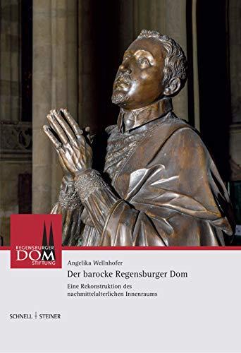 Der barocke Regensburger Dom: Eine Rekonstruktion des nachmittelalterlichen Innenraums (Regensburger...
