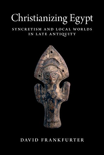 Christianizing Egypt: Syncretism and Local Worlds in Late Antiquity (Martin Classical Lectures)