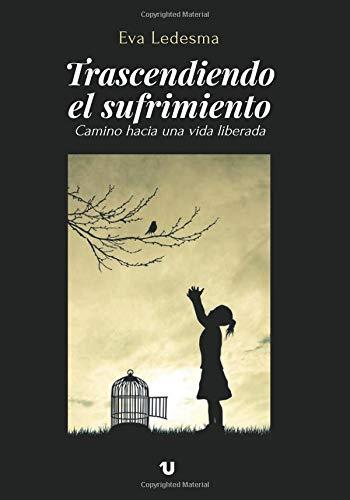 Trascendiendo el sufrimiento: Camino hacia una vida liberada por Eva Ledesma